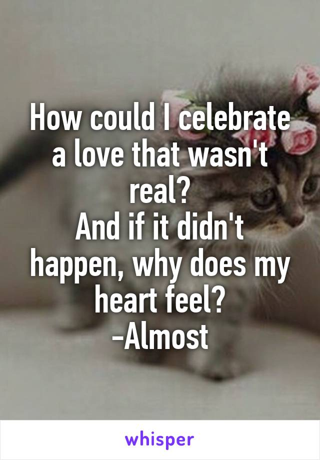 How could I celebrate a love that wasn't real? And if it didn't happen, why does my heart feel? -Almost