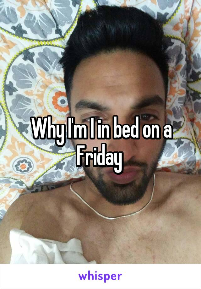 Why I'm I in bed on a Friday