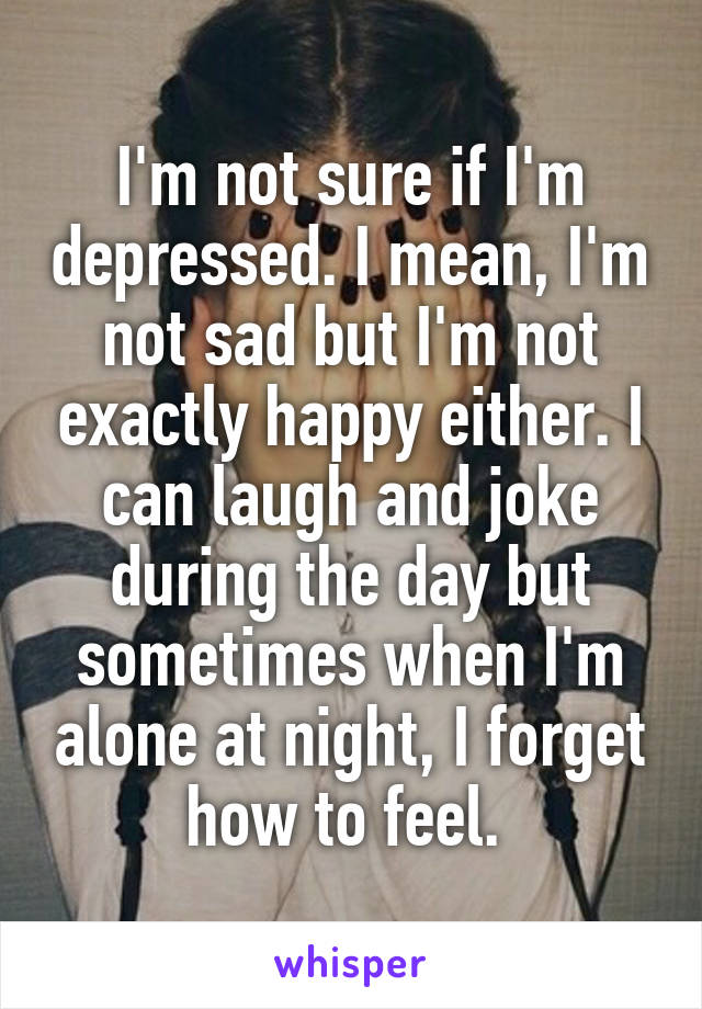 I'm not sure if I'm depressed. I mean, I'm not sad but I'm not exactly happy either. I can laugh and joke during the day but sometimes when I'm alone at night, I forget how to feel.