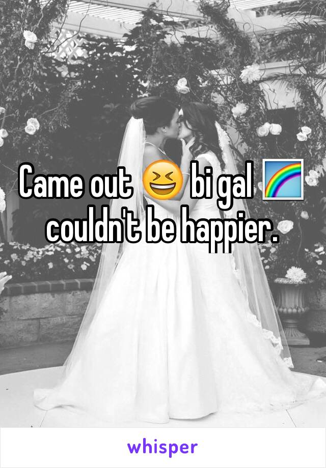 Came out 😆 bi gal 🌈 couldn't be happier.