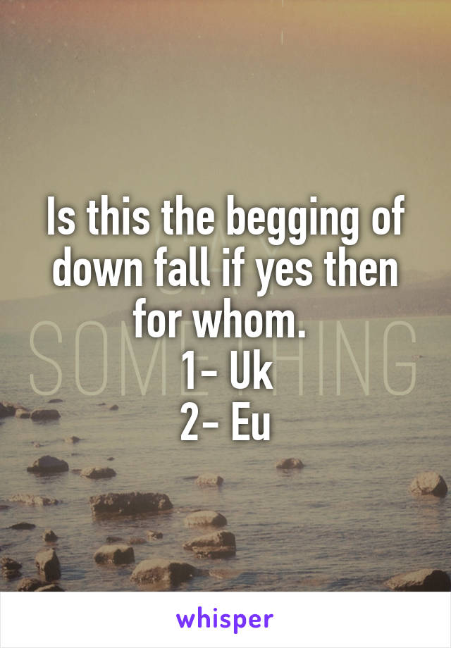Is this the begging of down fall if yes then for whom.  1- Uk 2- Eu