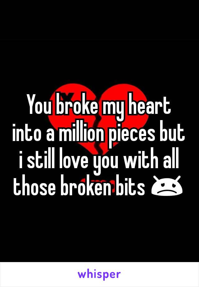 You broke my heart into a million pieces but i still love you with all those broken bits 😞