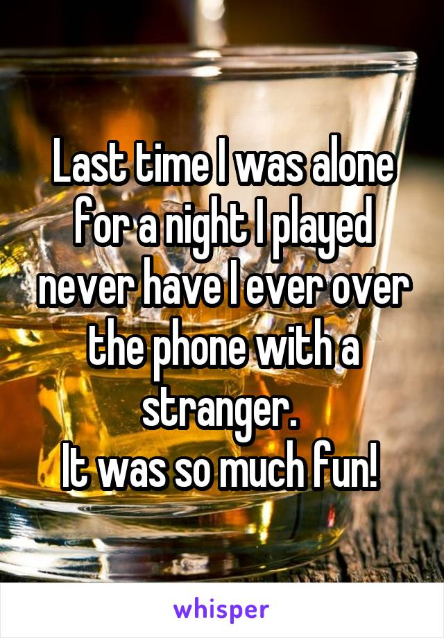 Last time I was alone for a night I played never have I ever over the phone with a stranger.  It was so much fun!