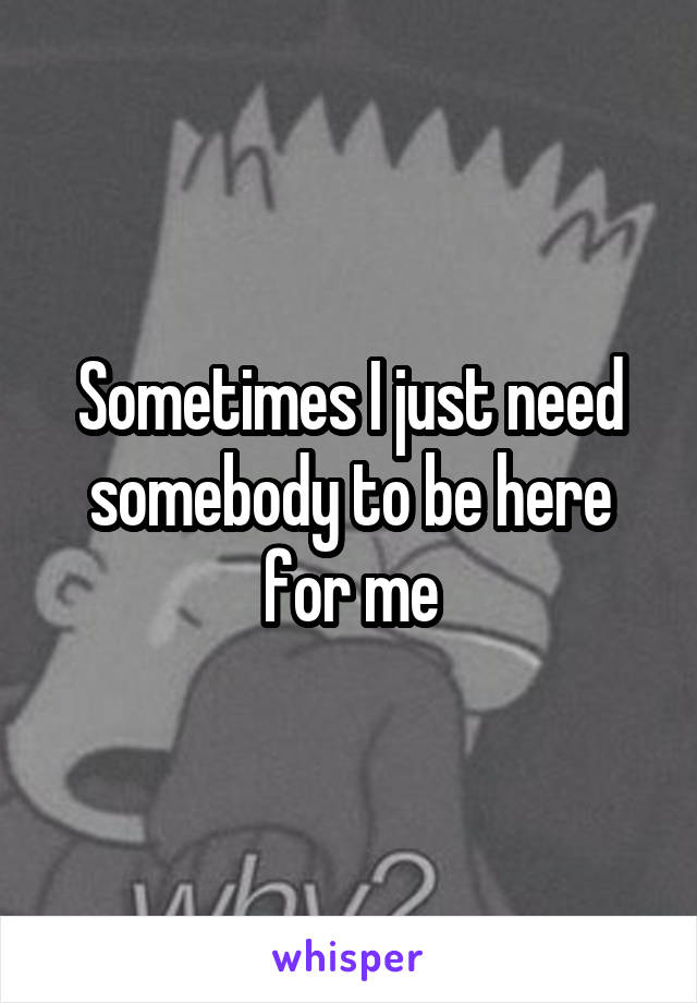 Sometimes I just need somebody to be here for me