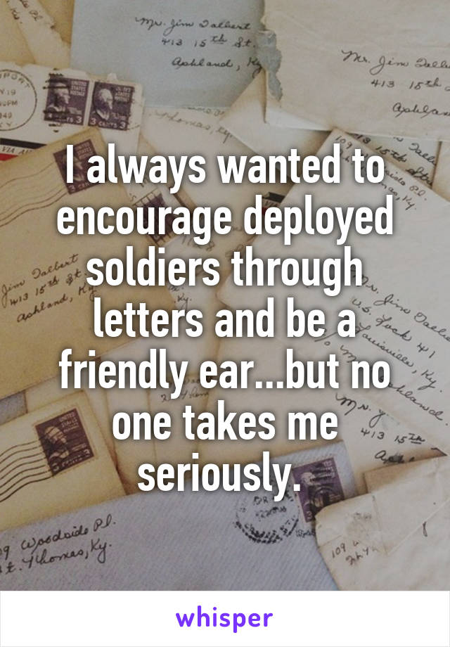 I always wanted to encourage deployed soldiers through letters and be a friendly ear...but no one takes me seriously.