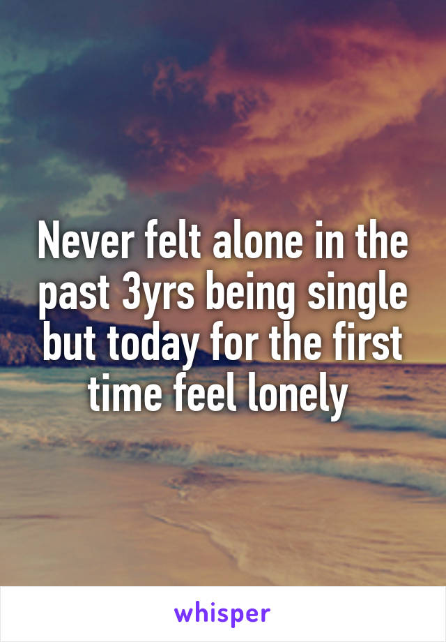 Never felt alone in the past 3yrs being single but today for the first time feel lonely