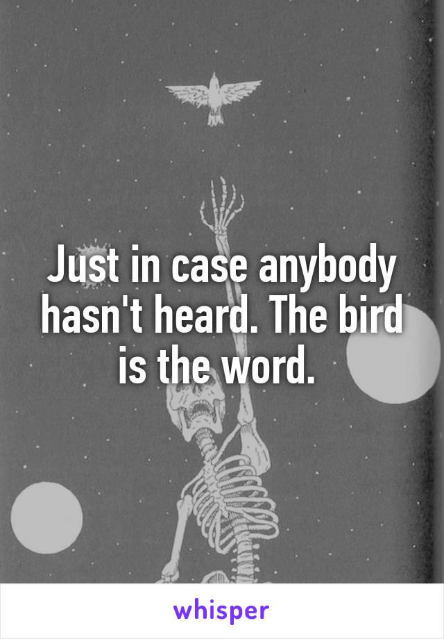 Just in case anybody hasn't heard. The bird is the word.