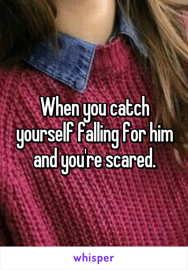 When you catch yourself falling for him and you're scared.