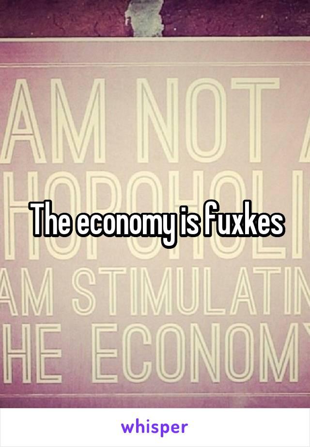 The economy is fuxkes