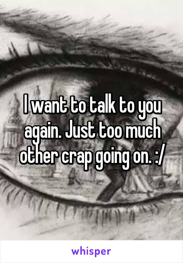 I want to talk to you again. Just too much other crap going on. :/