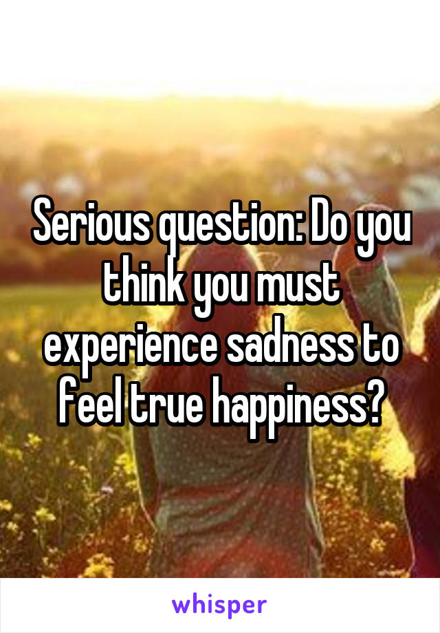 Serious question: Do you think you must experience sadness to feel true happiness?
