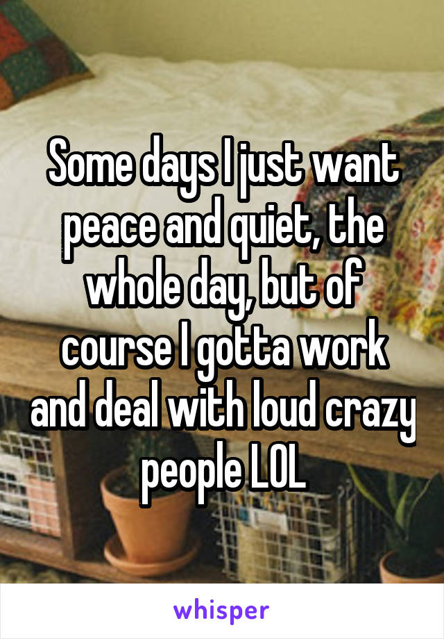 Some days I just want peace and quiet, the whole day, but of course I gotta work and deal with loud crazy people LOL