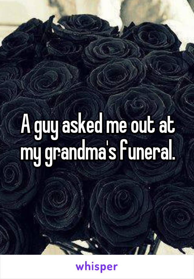 A guy asked me out at my grandma's funeral.