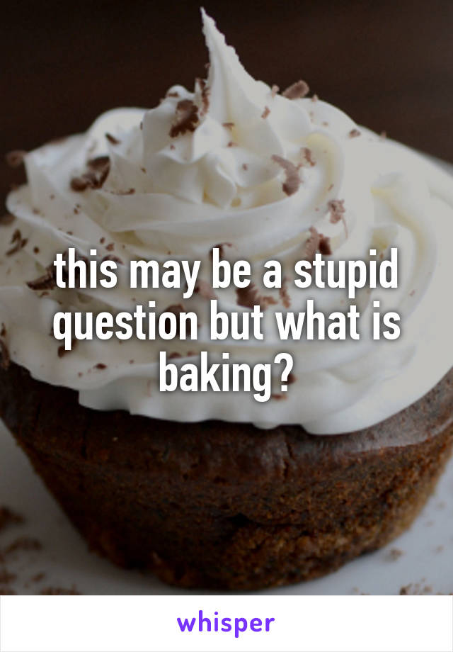 this may be a stupid question but what is baking?
