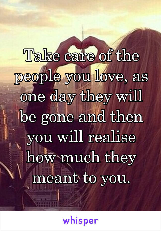 Take care of the people you love, as one day they will be gone and then you will realise how much they meant to you.