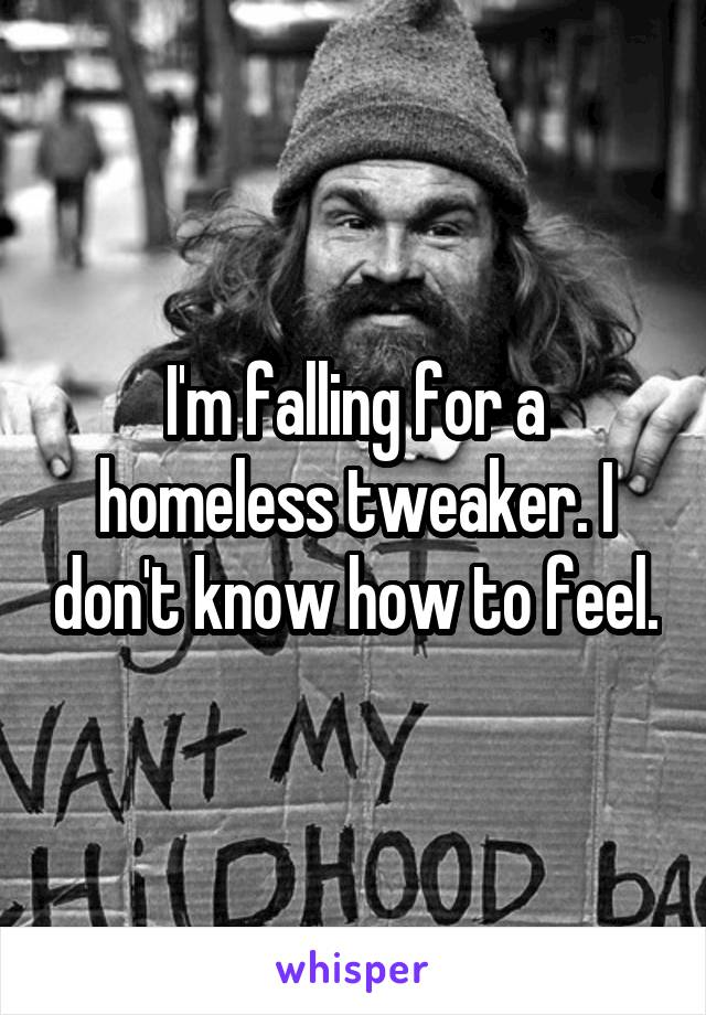 I'm falling for a homeless tweaker. I don't know how to feel.