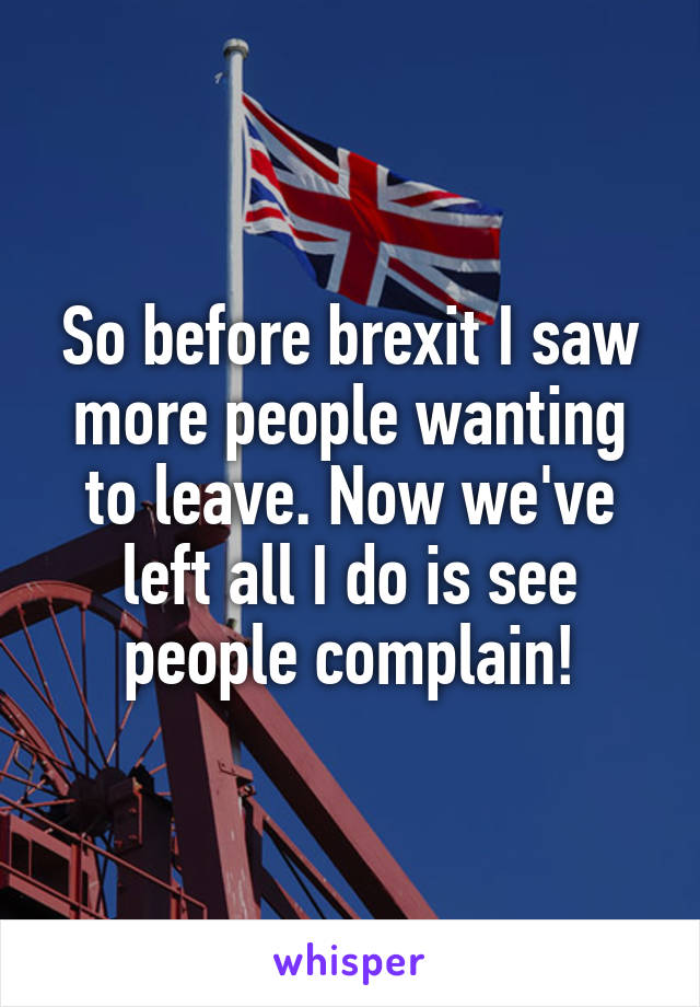 So before brexit I saw more people wanting to leave. Now we've left all I do is see people complain!