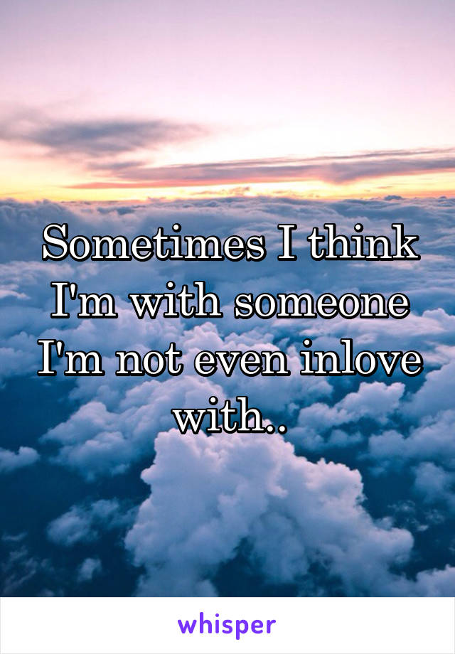 Sometimes I think I'm with someone I'm not even inlove with..