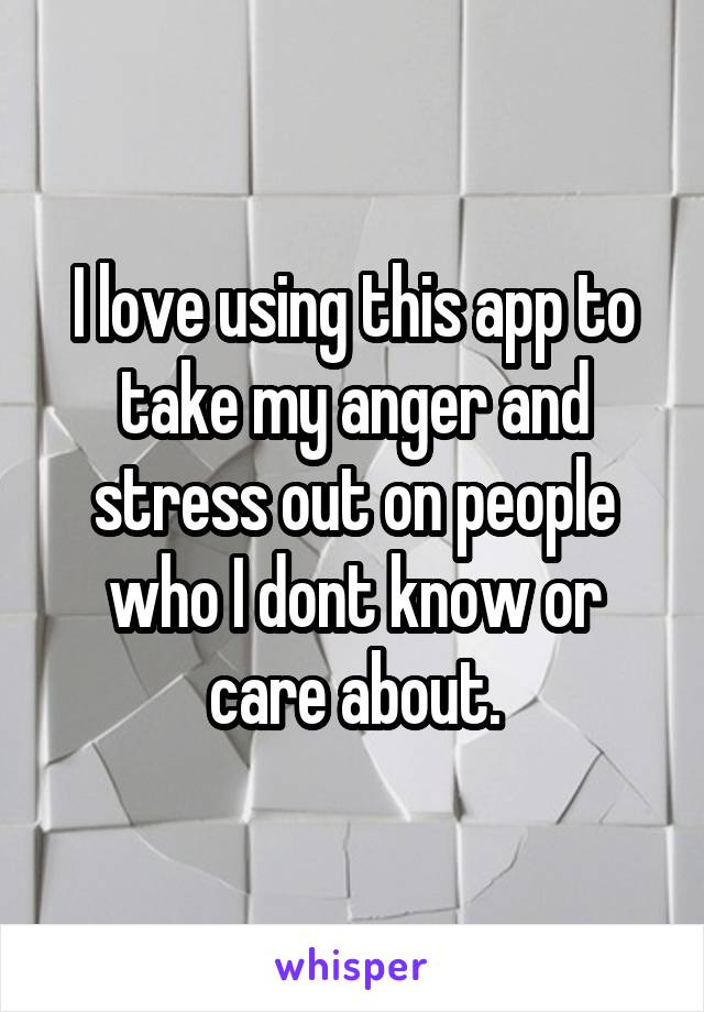 I love using this app to take my anger and stress out on people who I dont know or care about.