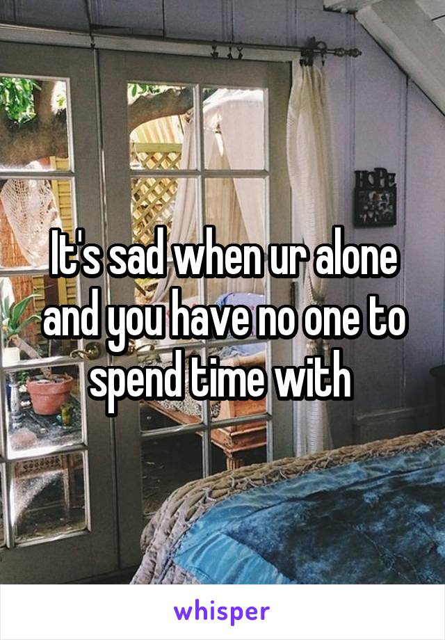 It's sad when ur alone and you have no one to spend time with