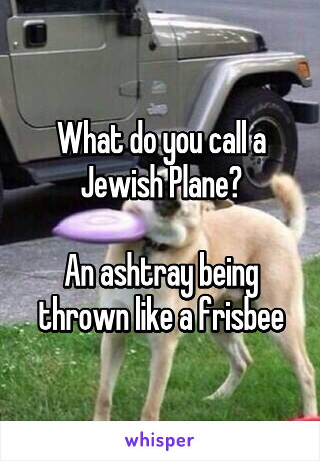 What do you call a Jewish Plane?  An ashtray being thrown like a frisbee