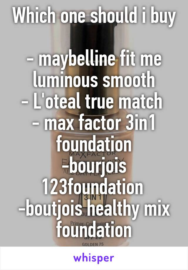 Which one should i buy  - maybelline fit me luminous smooth - L'oteal true match  - max factor 3in1 foundation -bourjois 123foundation  -boutjois healthy mix foundation