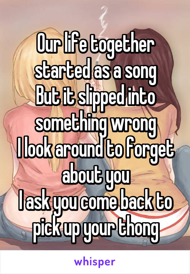 Our life together started as a song But it slipped into something wrong I look around to forget about you I ask you come back to pick up your thong