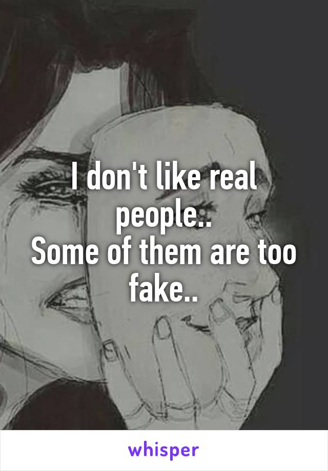 I don't like real people.. Some of them are too fake..