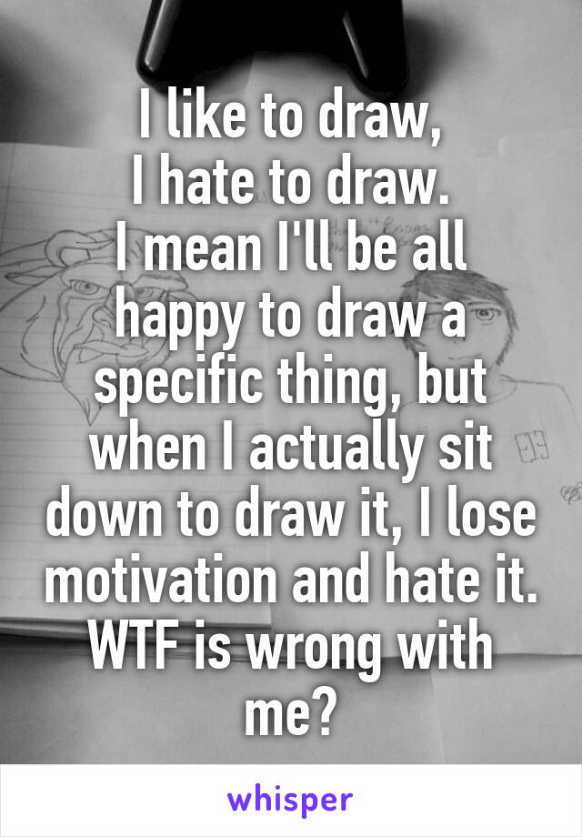 I like to draw, I hate to draw. I mean I'll be all happy to draw a specific thing, but when I actually sit down to draw it, I lose motivation and hate it. WTF is wrong with me?