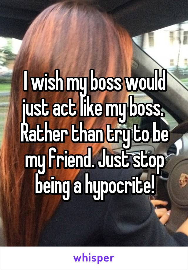 I wish my boss would just act like my boss.  Rather than try to be my friend. Just stop being a hypocrite!
