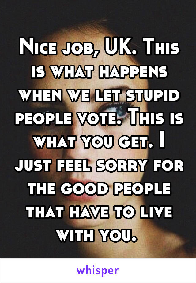 Nice job, UK. This is what happens when we let stupid people vote. This is what you get. I just feel sorry for the good people that have to live with you.