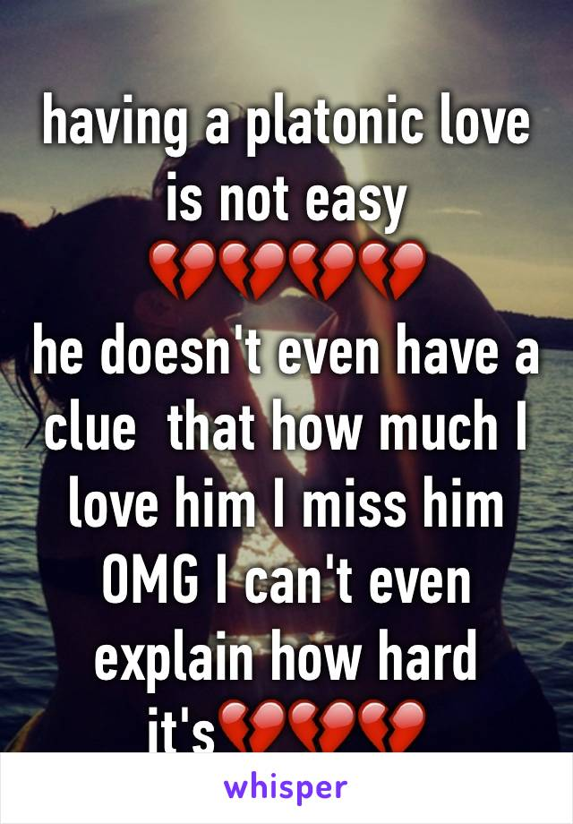 having a platonic love is not easy 💔💔💔💔 he doesn't even have a clue  that how much I love him I miss him  OMG I can't even explain how hard it's💔💔💔