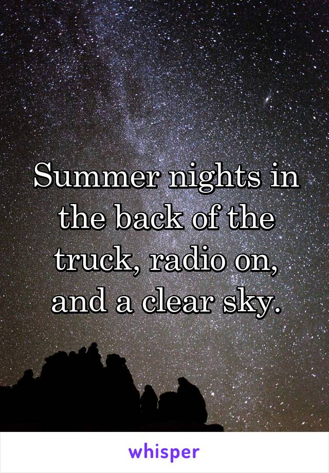 Summer nights in the back of the truck, radio on, and a clear sky.