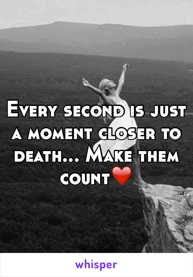 Every second is just a moment closer to death... Make them count❤️