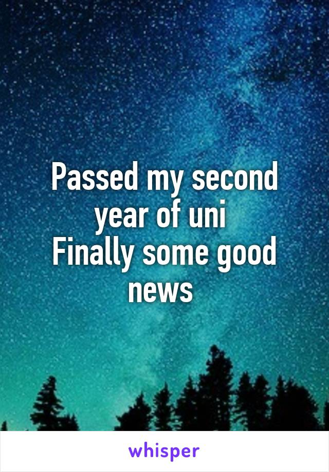 Passed my second year of uni  Finally some good news