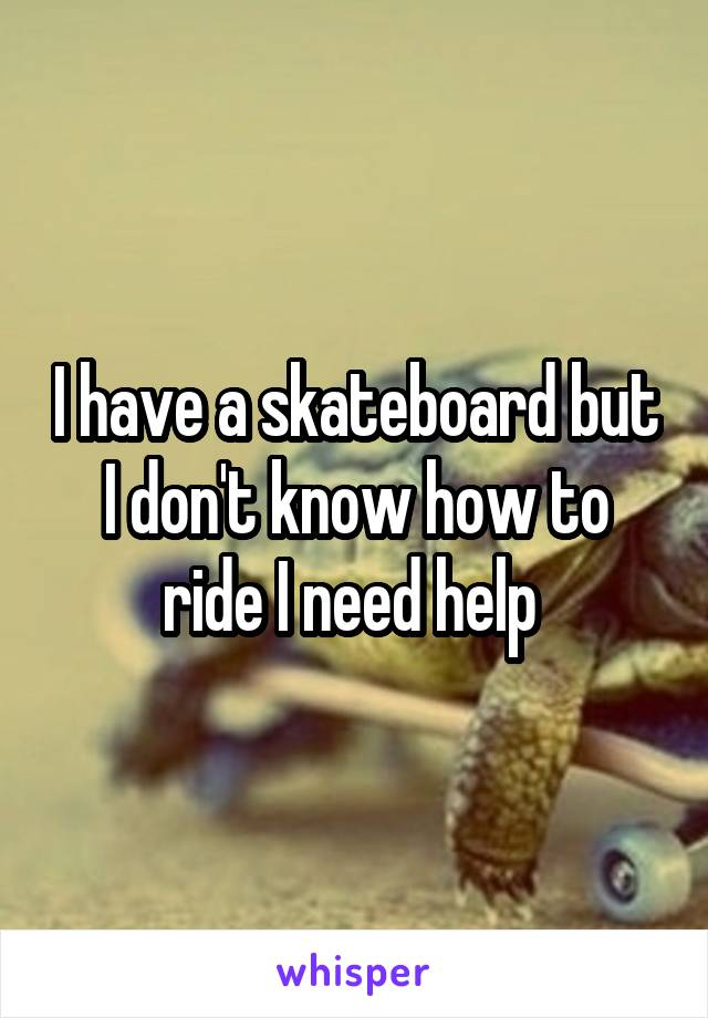 I have a skateboard but I don't know how to ride I need help