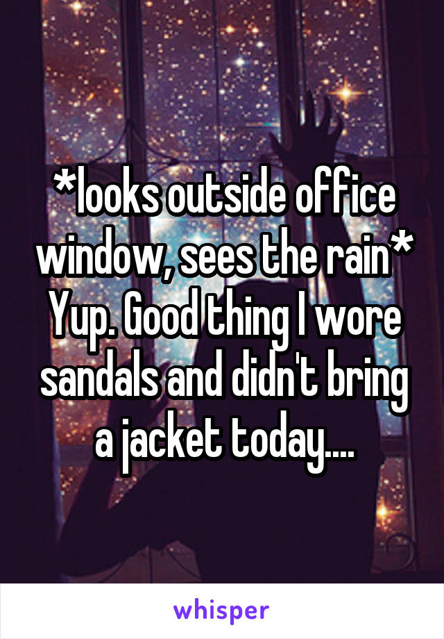 *looks outside office window, sees the rain* Yup. Good thing I wore sandals and didn't bring a jacket today....