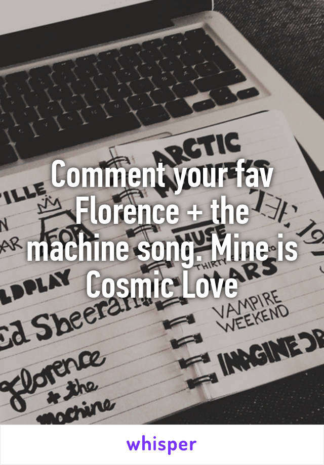 Comment your fav Florence + the machine song. Mine is Cosmic Love