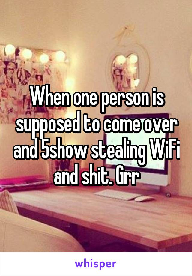 When one person is supposed to come over and 5show stealing WiFi and shit. Grr