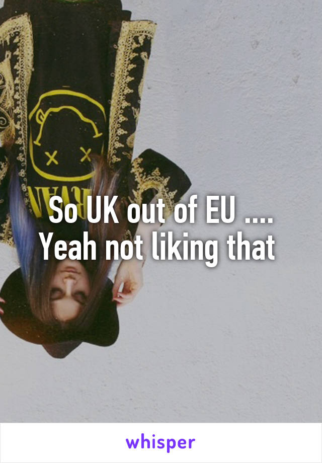 So UK out of EU .... Yeah not liking that