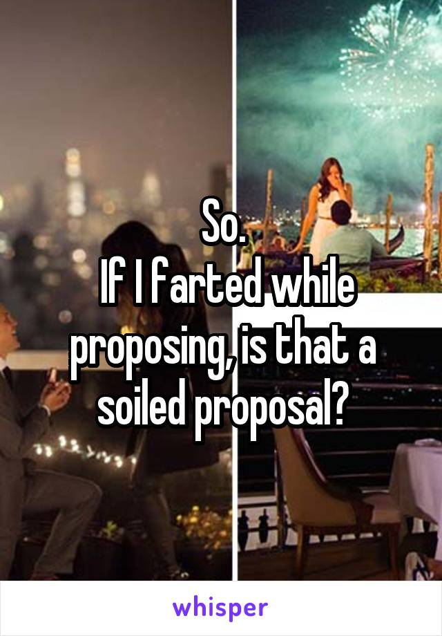 So.  If I farted while proposing, is that a soiled proposal?