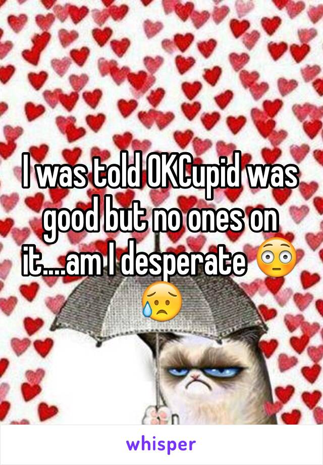 I was told OKCupid was good but no ones on it....am I desperate 😳😥