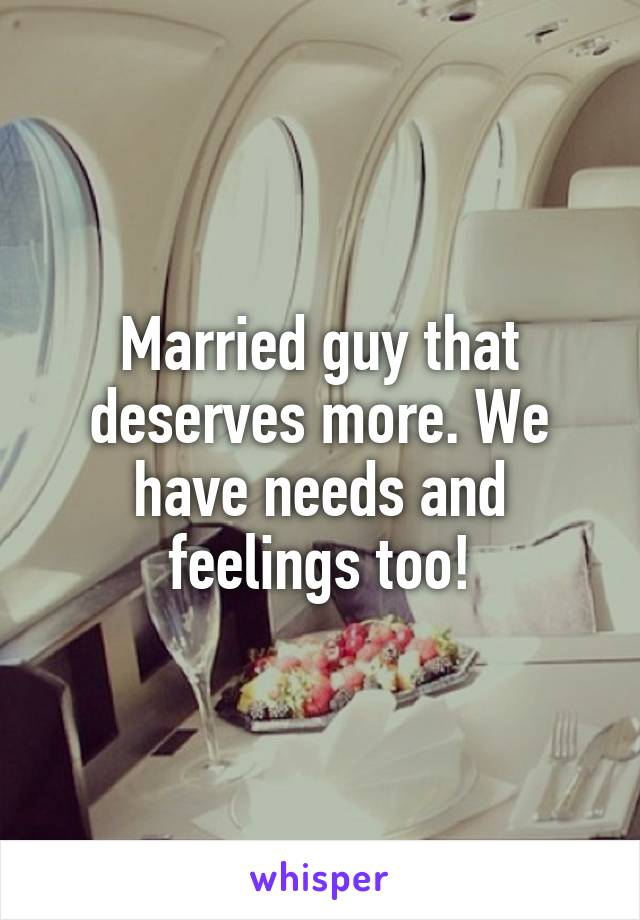 Married guy that deserves more. We have needs and feelings too!