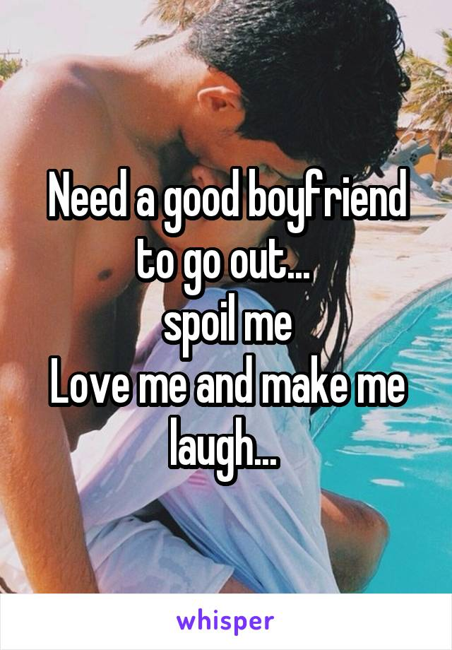 Need a good boyfriend to go out...  spoil me Love me and make me laugh...