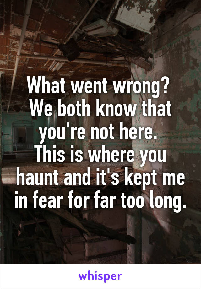 What went wrong?  We both know that you're not here.  This is where you haunt and it's kept me in fear for far too long.