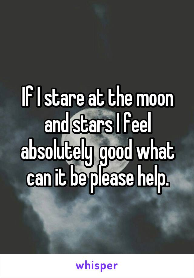 If I stare at the moon and stars I feel absolutely  good what can it be please help.