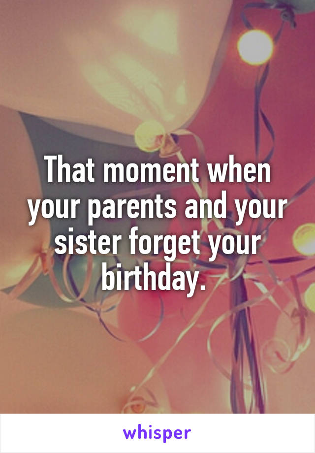 That moment when your parents and your sister forget your birthday.