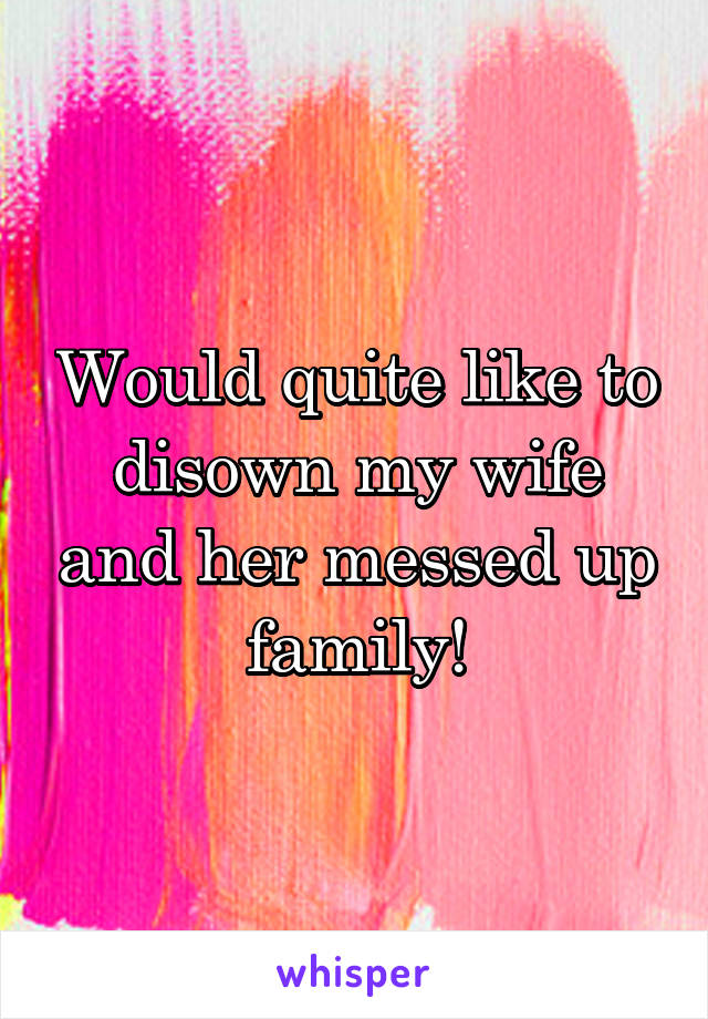 Would quite like to disown my wife and her messed up family!