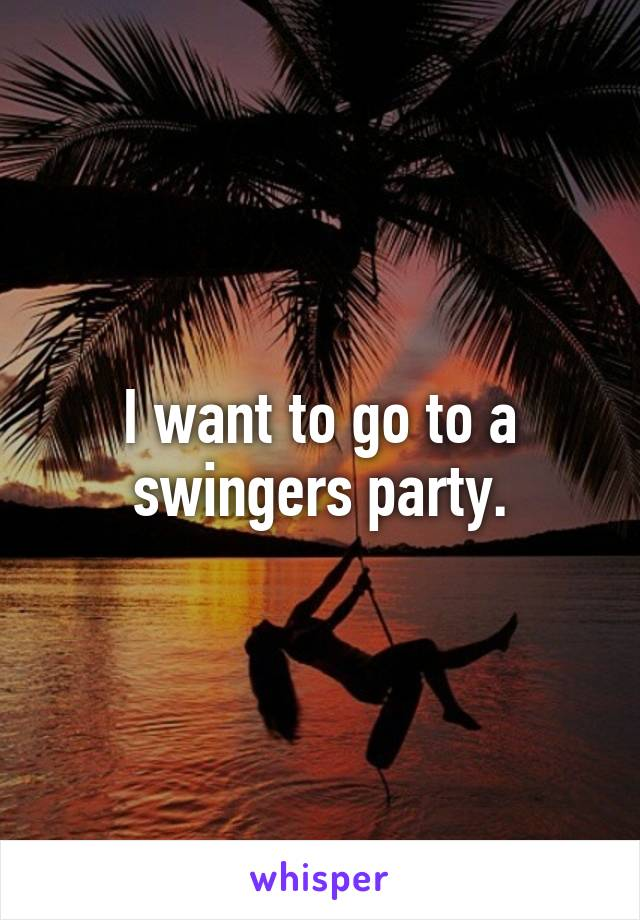 I want to go to a swingers party.