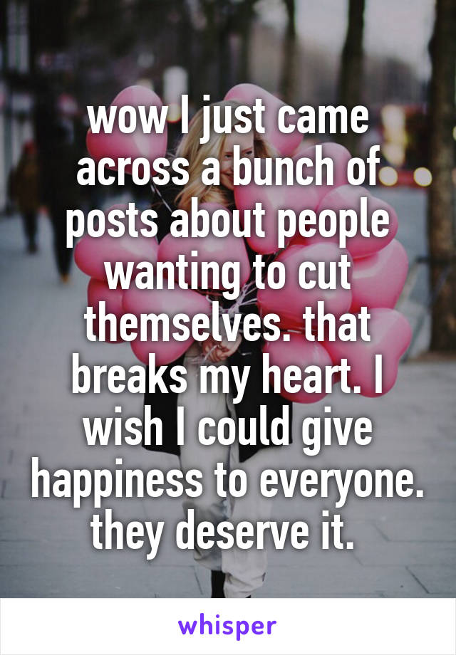 wow I just came across a bunch of posts about people wanting to cut themselves. that breaks my heart. I wish I could give happiness to everyone. they deserve it.